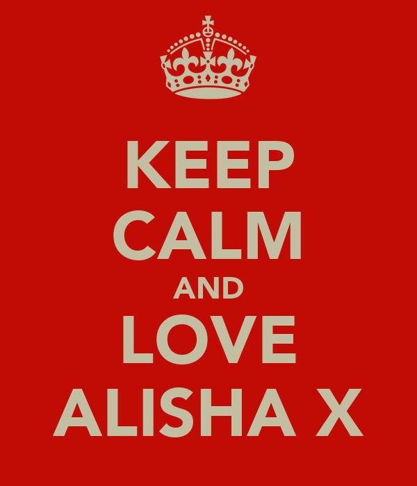 KEEP CALM AND LOVE ALISHA X