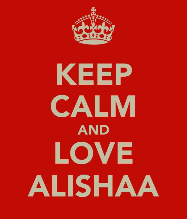 KEEP CALM AND LOVE ALISHAA