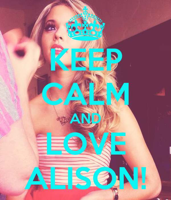KEEP CALM AND LOVE ALISON!