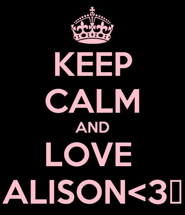 KEEP CALM AND LOVE  ALISON<3♥