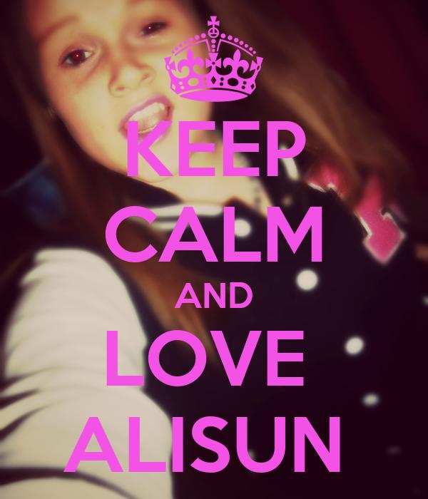 KEEP CALM AND LOVE  ALISUN