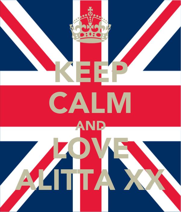 KEEP CALM AND LOVE ALITTA XX