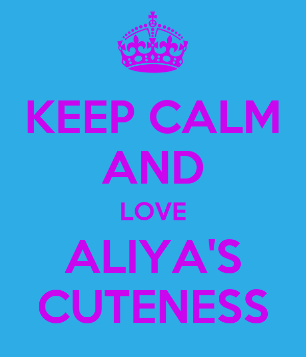 KEEP CALM AND LOVE ALIYA'S CUTENESS