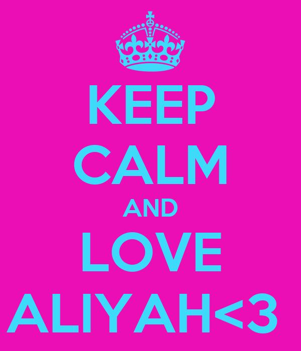 KEEP CALM AND LOVE ALIYAH<3