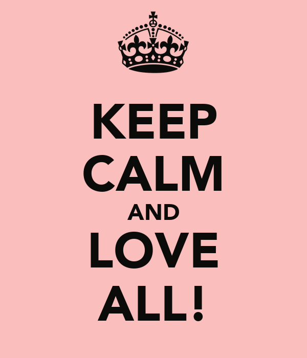 KEEP CALM AND LOVE ALL!