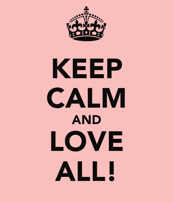 KEEP CALM AND LOVE ALL!