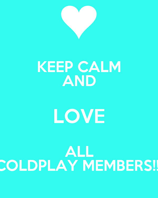 KEEP CALM AND LOVE ALL COLDPLAY MEMBERS!!!
