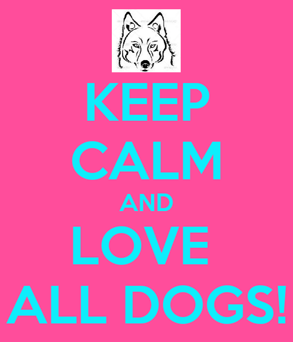 KEEP CALM AND LOVE  ALL DOGS!
