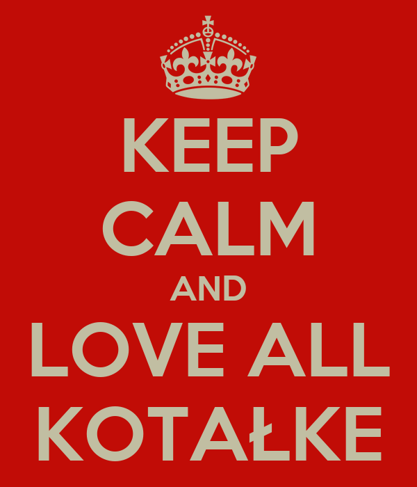 KEEP CALM AND LOVE ALL KOTAŁKE