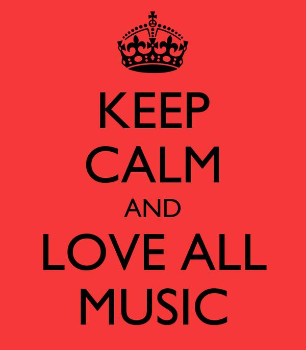 KEEP CALM AND LOVE ALL MUSIC