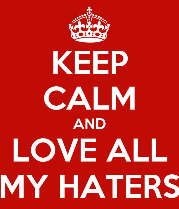 KEEP CALM AND LOVE ALL MY HATERS