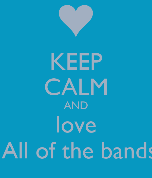 KEEP CALM AND love  All of the bands