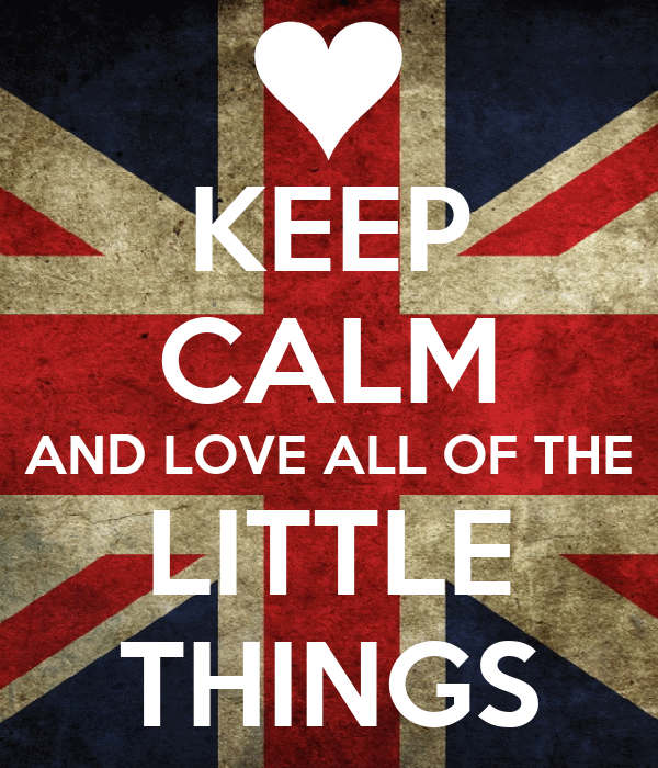 KEEP CALM AND LOVE ALL OF THE LITTLE THINGS