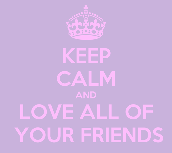 KEEP CALM AND LOVE ALL OF  YOUR FRIENDS