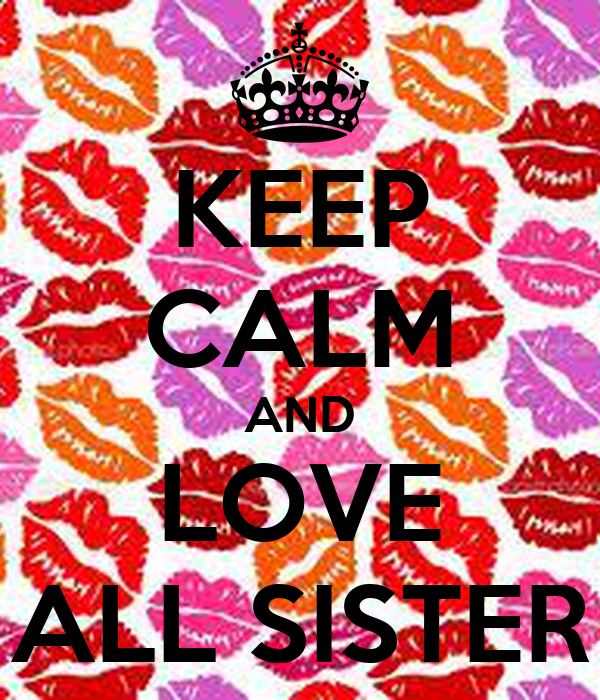KEEP CALM AND LOVE ALL SISTER