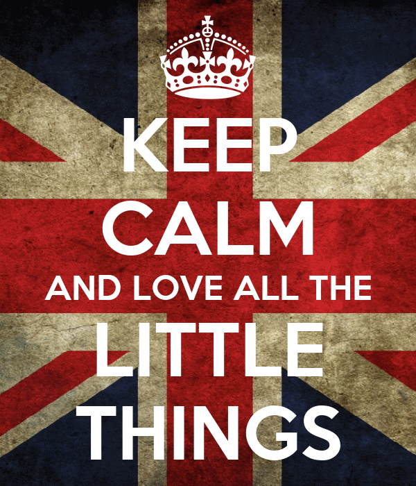 KEEP CALM AND LOVE ALL THE LITTLE THINGS