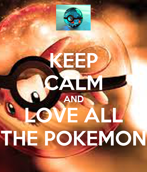 KEEP CALM AND LOVE ALL THE POKEMON