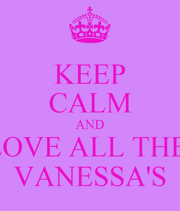 KEEP CALM AND LOVE ALL THE  VANESSA'S