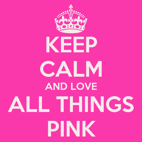 KEEP CALM AND LOVE ALL THINGS PINK