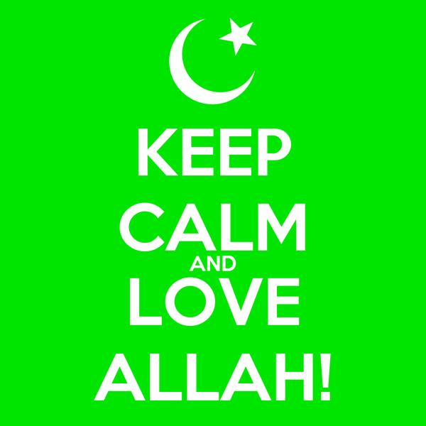 KEEP CALM AND LOVE ALLAH!