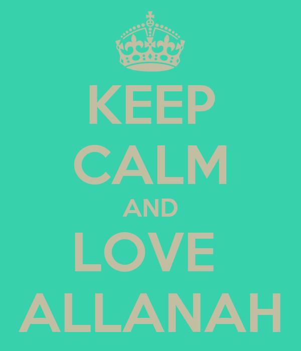 KEEP CALM AND LOVE  ALLANAH