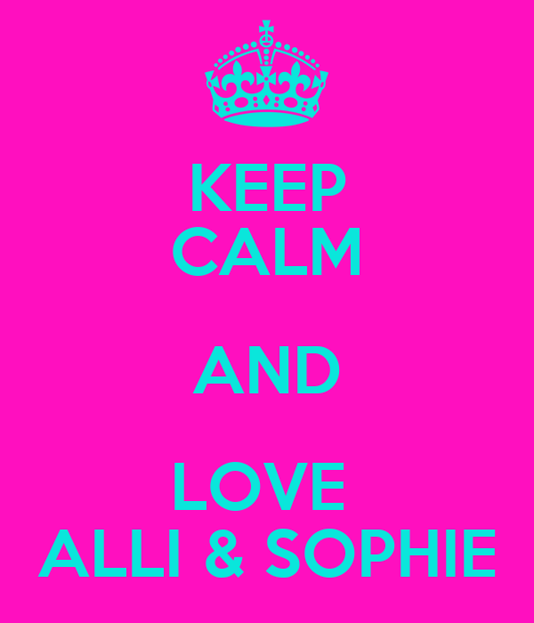 KEEP CALM AND LOVE  ALLI & SOPHIE