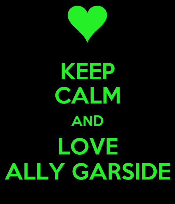 KEEP CALM AND LOVE ALLY GARSIDE