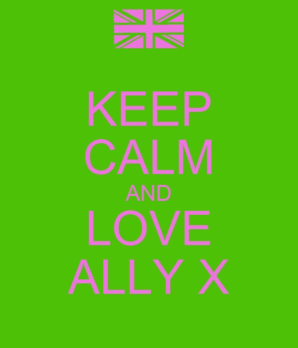 KEEP CALM AND LOVE ALLY X