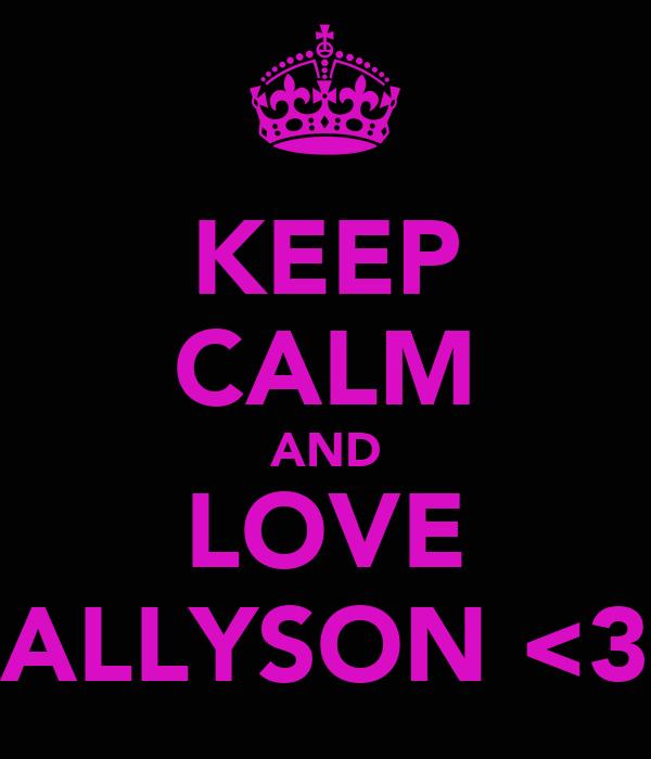 KEEP CALM AND LOVE ALLYSON <3