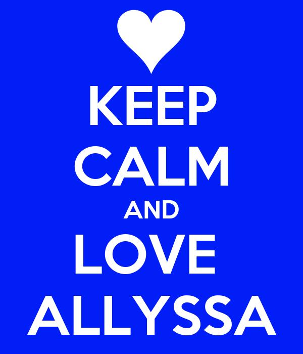 KEEP CALM AND LOVE  ALLYSSA