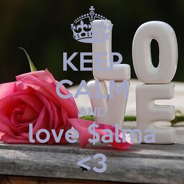 KEEP CALM AND love $alma <3