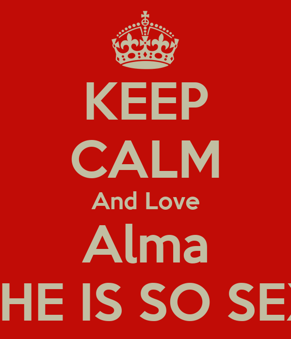 KEEP CALM And Love Alma SCHE IS SO SEXY