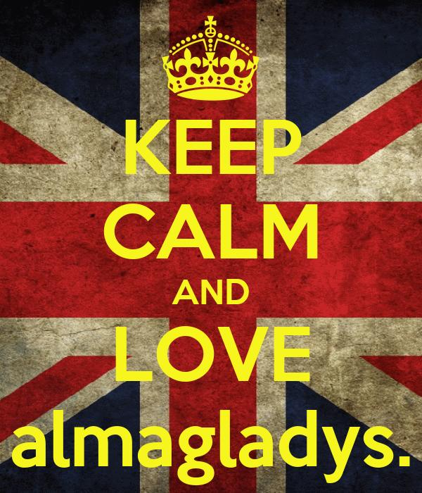 KEEP CALM AND LOVE almagladys.