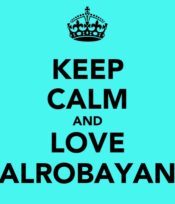 KEEP CALM AND LOVE ALROBAYAN