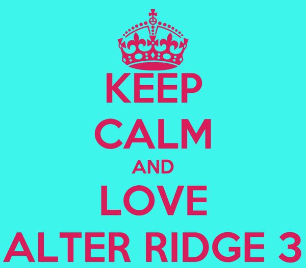 KEEP CALM AND LOVE ALTER RIDGE 3