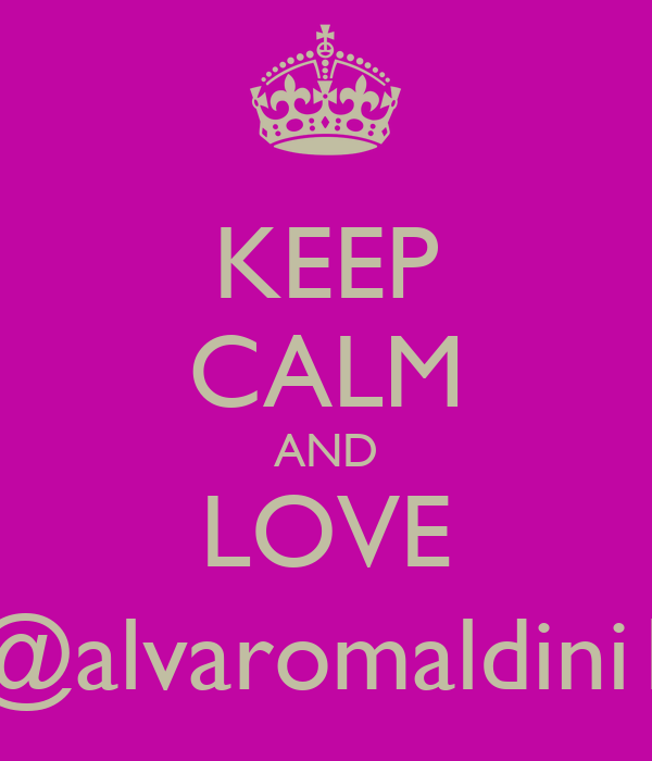 KEEP CALM AND LOVE @alvaromaldini1