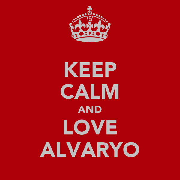 KEEP CALM AND LOVE ALVARYO