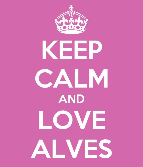 KEEP CALM AND LOVE ALVES