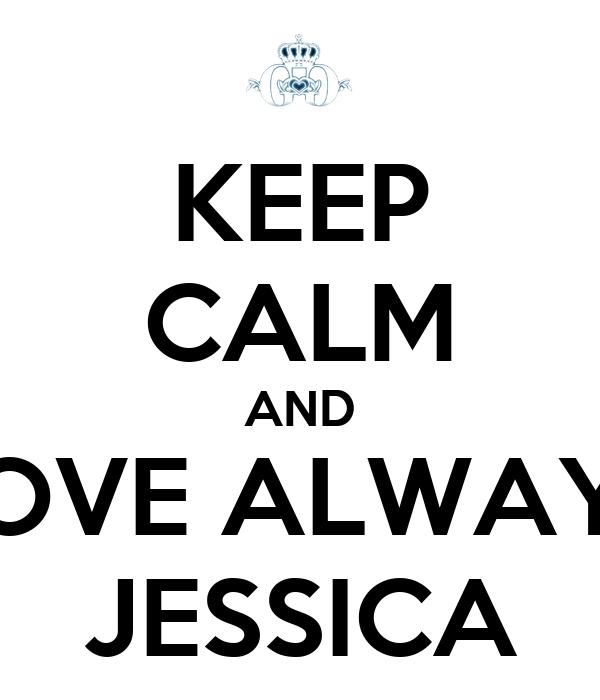 KEEP CALM AND LOVE ALWAYS JESSICA