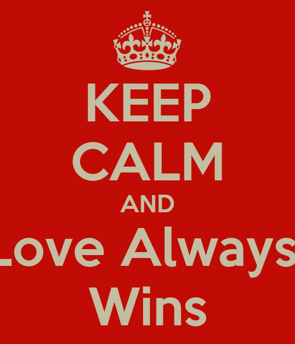 KEEP CALM AND Love Always  Wins