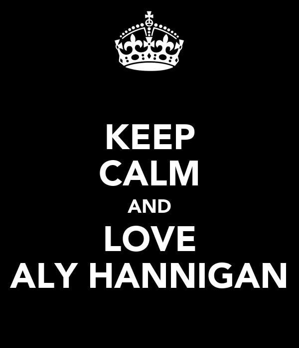 KEEP CALM AND LOVE ALY HANNIGAN