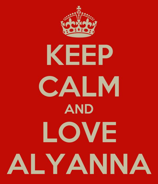 KEEP CALM AND LOVE ALYANNA