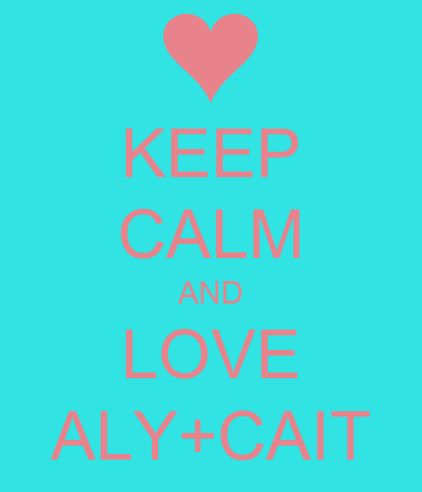 KEEP CALM AND LOVE ALY+CAIT
