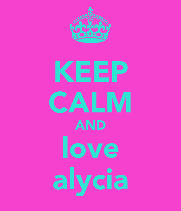 KEEP CALM AND love alycia