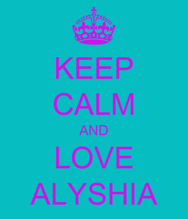 KEEP CALM AND LOVE ALYSHIA