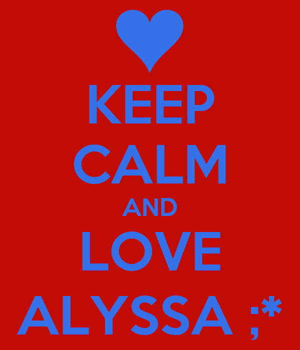 KEEP CALM AND LOVE ALYSSA ;*