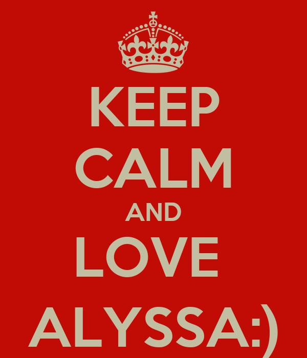 KEEP CALM AND LOVE  ALYSSA:)