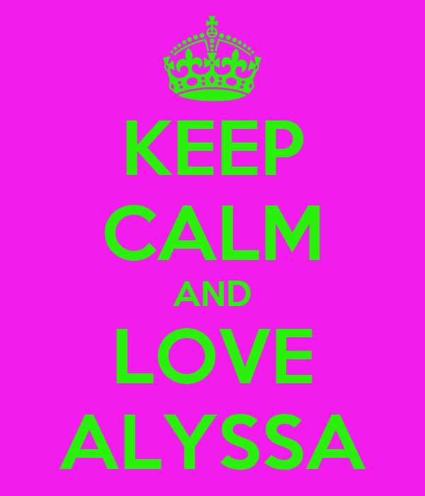 KEEP CALM AND LOVE ALYSSA