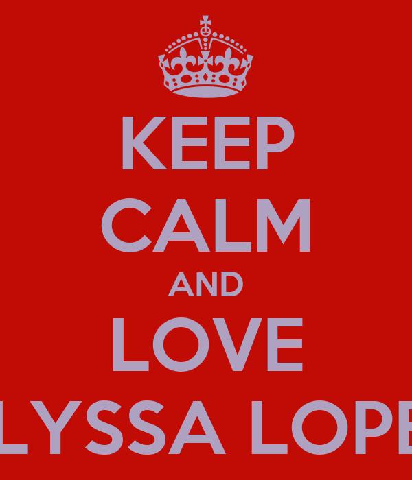 KEEP CALM AND LOVE ALYSSA LOPEZ