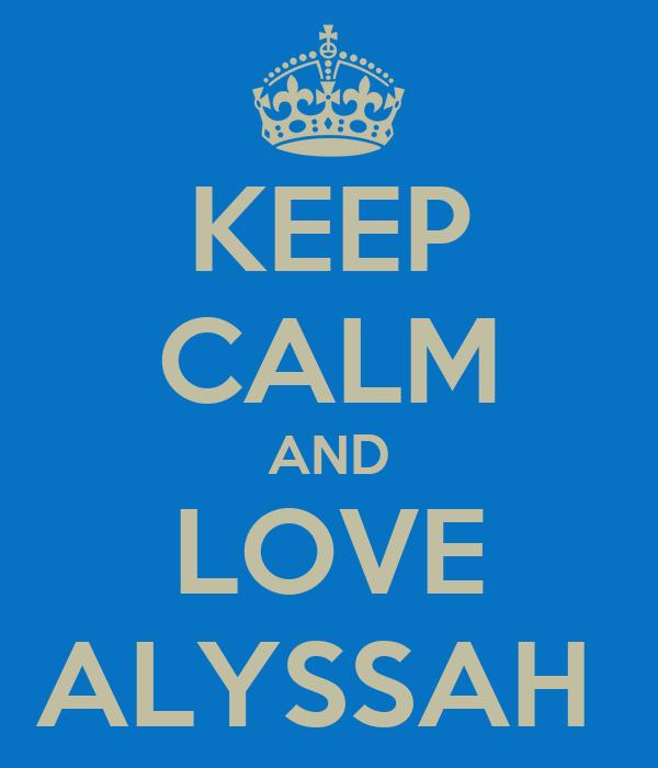 KEEP CALM AND LOVE ALYSSAH
